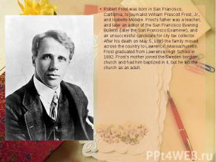 Robert Frost was born in San Francisco, California, to journalist William Presco