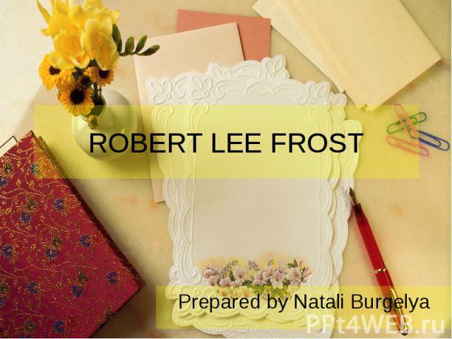 ROBERT LEE FROST Prepared by Natali Burgelya