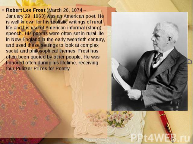 Robert Lee Frost (March 26, 1874 – January 29, 1963) was an American poet. He is well known for his realistic writings of rural life and his use of American informal (slang) speech. His poems were often set in rural life in New England in the early …