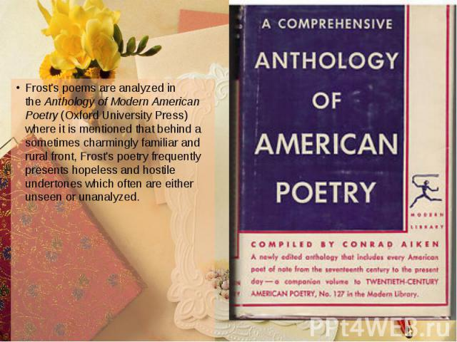 Frost's poems are analyzed in the Anthology of Modern American Poetry (Oxford University Press) where it is mentioned that behind a sometimes charmingly familiar and rural front, Frost's poetry frequently presents hopeless and hostile unde…