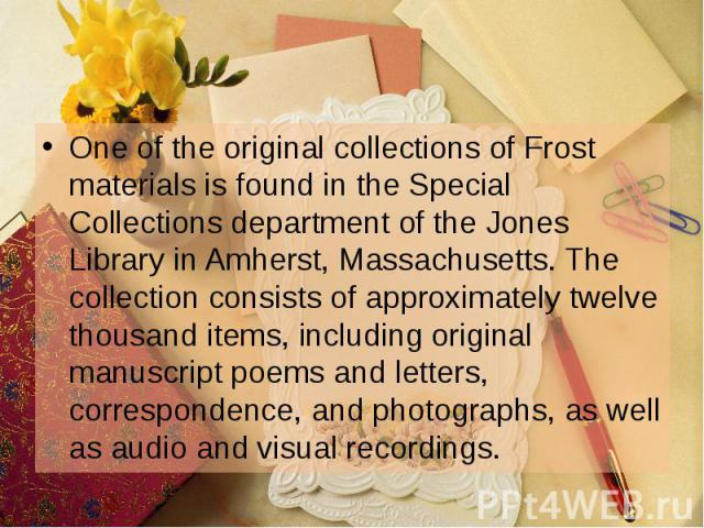 One of the original collections of Frost materials is found in the Special Collections department of the Jones Library in Amherst, Massachusetts. The collection consists of approximately twelve thousand items, including original manuscript poems and…