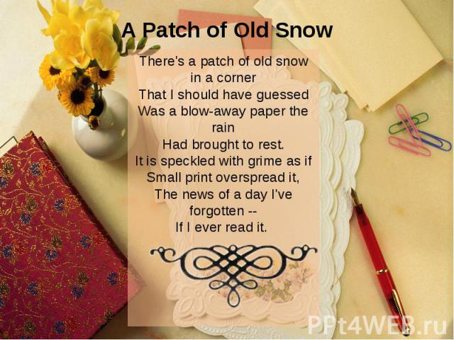 A Patch of Old Snow There's a patch of old snow in a corner That I should have guessed Was a blow-away paper the rain Had brought to rest. It is speckled with grime as if Small print overspread it, The news of a day I've forgotten -- If I ever read …
