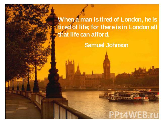 When a man is tired of London, he is tired of life; for there is in London all that life can afford. When a man is tired of London, he is tired of life; for there is in London all that life can afford. Samuel Johnson