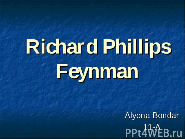 Richard Phillips Feynman Alyona Bondar 11-A