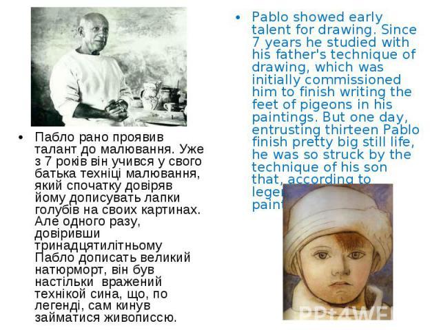 Пабло рано проявив талант до малювання. Уже з 7 років він учився у свого батька техніці малювання, який спочатку довіряв йому дописувать лапки голубів на своих картинах. Але одного разу, довіривши тринадцятилітньому Пабло дописать великий натюрморт,…