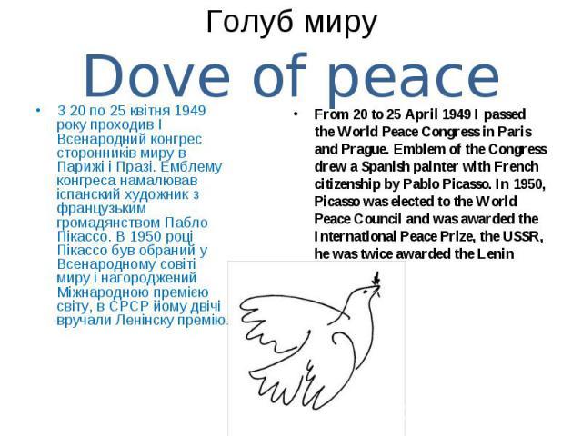 З 20 по 25 квітня 1949 року проходив I Всенародний конгрес сторонників миру в Парижі і Празі. Емблему конгреса намалював іспанский художник з французьким громадянством Пабло Пікассо. В 1950 році Пікассо був обраний у Всенародному совіті миру і нагор…