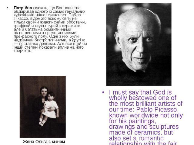 Потрібно сказать, що Бог повністю обдарував одного із самих геніальних художників нашої сучасності Пабло Пікассо, відомого всьому світу не тільки своїми живописними роботами, графікой и скульптурой з керамиіки, але й багатьма романтичними відношення…