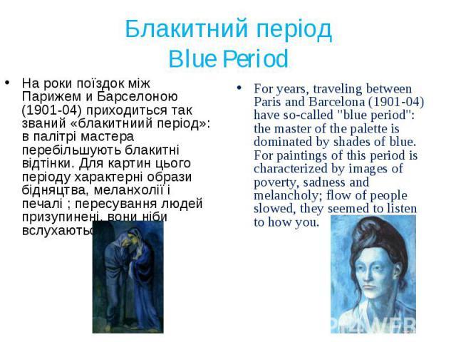 На роки поїздок між Парижем и Барселоною (1901-04) приходиться так званий «блакитниий період»: в палітрі мастера перебільшують блакитні відтінки. Для картин цього періоду характерні образи бідняцтва, меланхолії і печалі ; пересування людей призупине…
