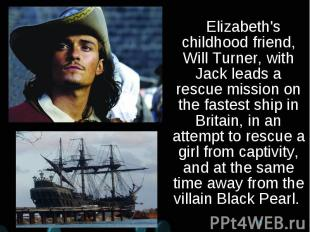 Elizabeth's childhood friend, Will Turner, with Jack leads a rescue mission on t