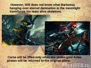 However, Will does not know what Barbossa hanging over eternal damnation in the