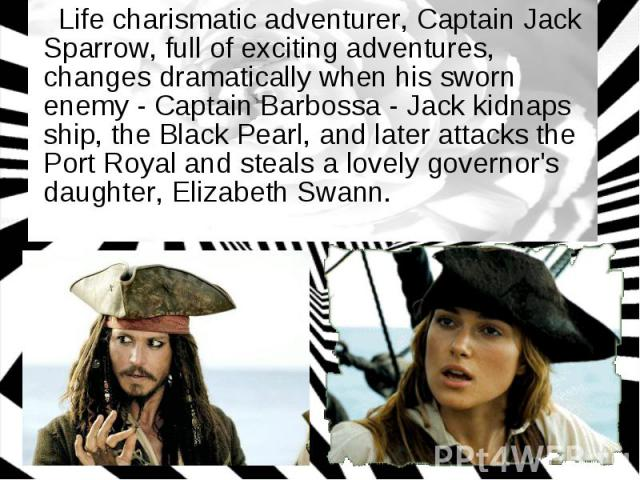 Life charismatic adventurer, Captain Jack Sparrow, full of exciting adventures, changes dramatically when his sworn enemy - Captain Barbossa - Jack kidnaps ship, the Black Pearl, and later attacks the Port Royal and steals a lovely governor's daught…