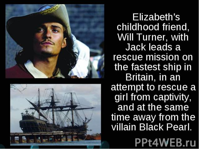 Elizabeth's childhood friend, Will Turner, with Jack leads a rescue mission on the fastest ship in Britain, in an attempt to rescue a girl from captivity, and at the same time away from the villain Black Pearl. Elizabeth's childhood friend, Will Tur…