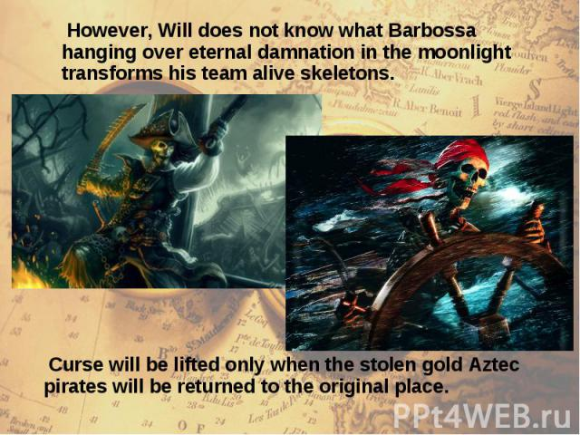However, Will does not know what Barbossa hanging over eternal damnation in the moonlight transforms his team alive skeletons. However, Will does not know what Barbossa hanging over eternal damnation in the moonlight transforms his team alive skeletons.