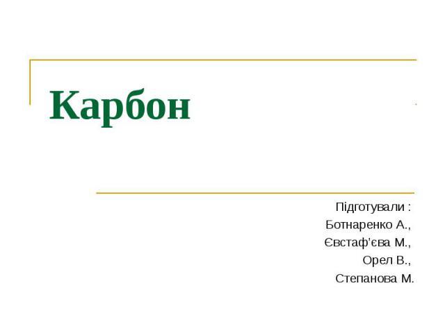 Карбон Підготували : Ботнаренко А., Євстаф'єва М., Орел В., Степанова М.