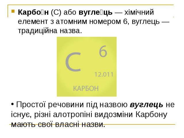 Карбо н(С) абовугле ць—хімічний елементзатомним номером6, вуглець— традиційна назва. Карбо н(С) абовугле ць—хімічний елементзатомним номером6, вуглець— т…