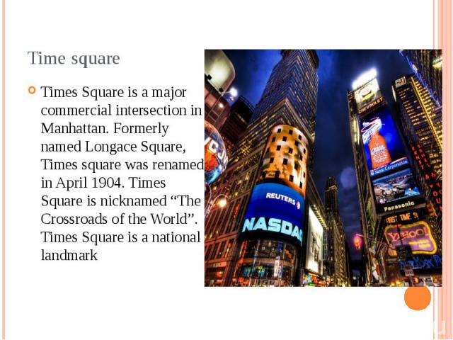 "Time square Times Square is a major commercial intersection in Manhattan. Formerly named Longace Square, Times square was renamed in April 1904. Times Square is nicknamed ""The Crossroads of the World"". Times Square is a national landmark"