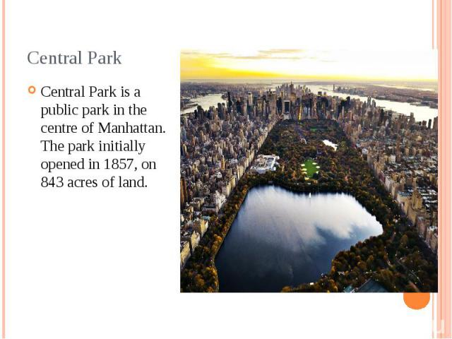 Central Park Central Park is a public park in the centre of Manhattan. The park initially opened in 1857, on 843 acres of land.