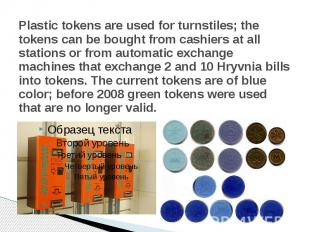 Plastic tokens are used forturnstiles; the tokens can be bought from cashi