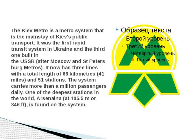 TheKiev Metrois ametrosystem that is the mainstay ofKiev'spublic transport. It was the first rapid transitsystem inUkraineand the third one built in theUSSR(afterMoscowand…