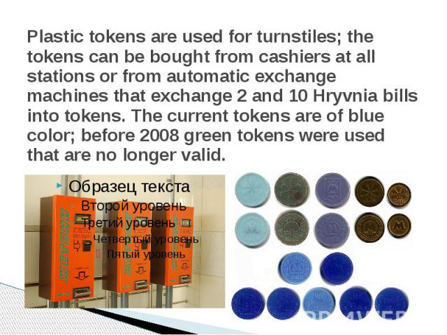 Plastic tokens are used forturnstiles; the tokens can be bought from cashiers at all stations or from automatic exchange machines that exchange 2 and 10 Hryvnia bills into tokens. The current tokens are of blue color; before 2008 green tokens …