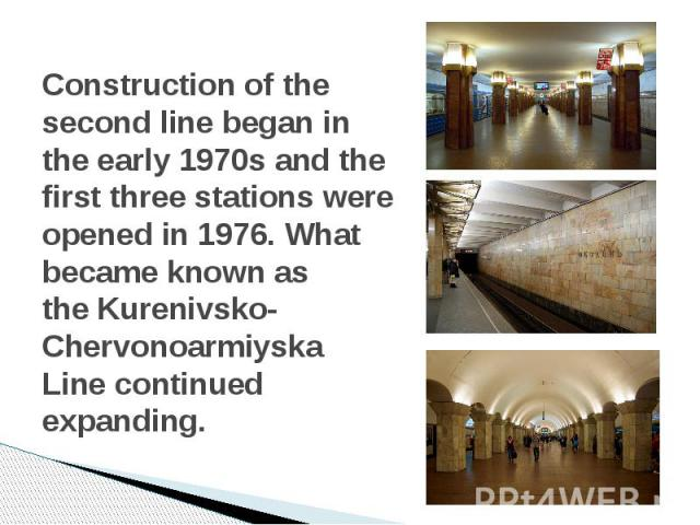 Construction of the second line began in the early 1970s and the first three stations were opened in 1976. What became known as theKurenivsko-Chervonoarmiyska Linecontinued expanding.