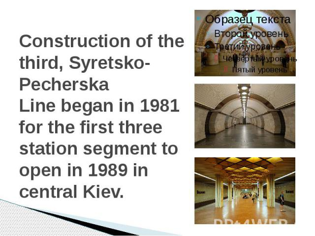 Construction of the third,Syretsko-Pecherska Linebegan in 1981 for the first three station segment to open in 1989 in central Kiev.