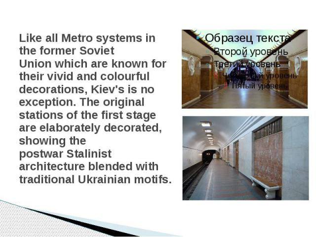 Like all Metro systems in the formerSoviet Unionwhich are known for their vivid and colourful decorations, Kiev's is no exception. The original stations of the first stage are elaborately decorated, showing the postwarStalinist arc…