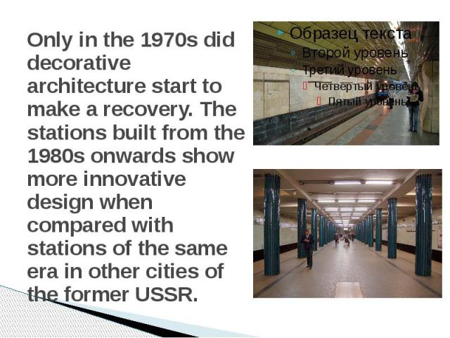 Only in the 1970s did decorative architecture start to make a recovery. The stations built from the 1980s onwards show more innovative design when compared with stations of the same era in other cities of the former USSR.