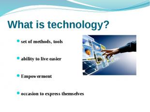 What is technology? set of methods, tools ability to live easier Empowerment occ