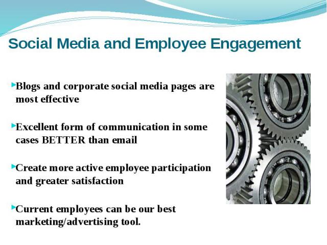 Social Media and Employee Engagement Blogs and corporate social media pages are most effective Excellent form of communication in some cases BETTER than email Create more active employee participation and greater satisfaction Current employees can b…