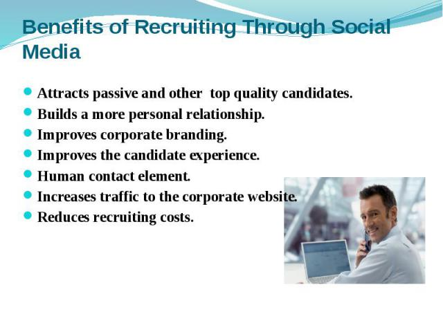 Benefits of Recruiting Through Social Media Attracts passive and other top quality candidates. Builds a more personal relationship. Improves corporate branding. Improves the candidate experience. Human contact element. Increases traffic to the corpo…