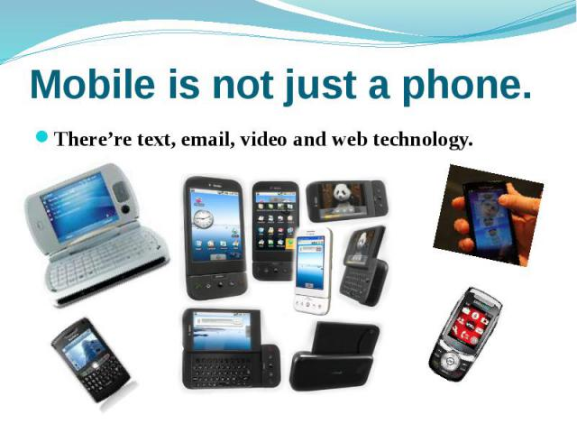 Mobile is not just a phone. There're text, email, video and web technology.