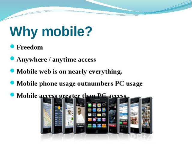 Why mobile? Freedom Anywhere / anytime access Mobile web is on nearly everything. Mobile phone usage outnumbers PC usage Mobile access greater than PC access