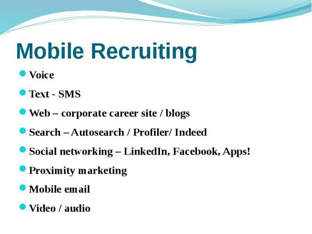 Mobile Recruiting Voice Text - SMS Web – corporate career site / blogs Search – Autosearch / Profiler/ Indeed Social networking – LinkedIn, Facebook, Apps! Proximity marketing Mobile email Video / audio