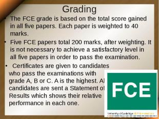 Grading The FCE grade is based on the total score gained in all five papers. Eac