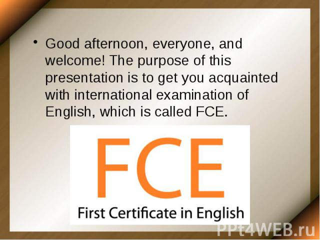 Good afternoon, everyone, and welcome! The purpose of this presentation is to get you acquainted with international examination of English, which is called FCE. Good afternoon, everyone, and welcome! The purpose of this presentation is to get you ac…