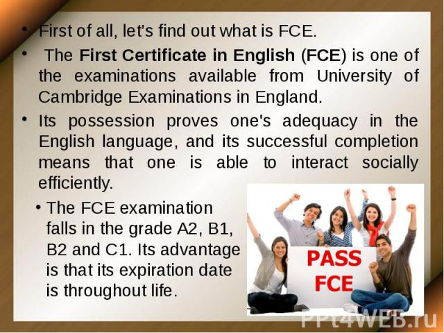 First of all, let's find out what is FCE. First of all, let's find out what is FCE. The First Certificate in English (FCE) is one of the examinations available from University of Cambridge Examinations in England. Its possession proves one's adequac…