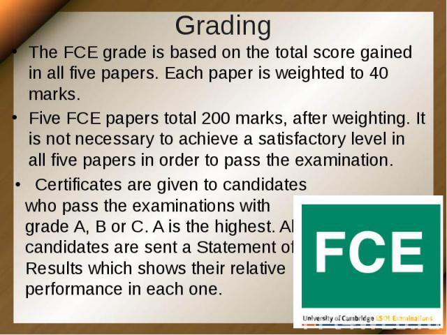 Grading The FCE grade is based on the total score gained in all five papers. Each paper is weighted to 40 marks. Five FCE papers total 200 marks, after weighting. It is not necessary to achieve a satisfactory level in all five papers in order to pas…