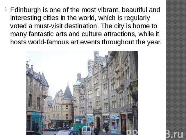 Edinburgh is one of the most vibrant, beautiful and interesting cities in the world, which is regularly voted a must-visit destination. The city is home to many fantastic arts and culture attractions, while it hosts world-famous art events throughou…
