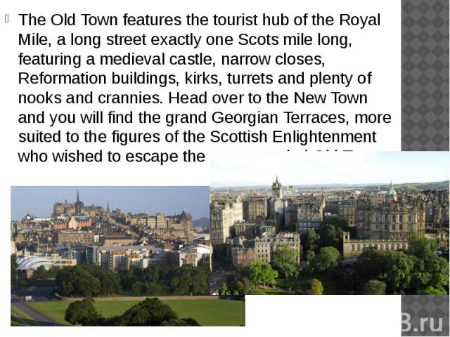 The Old Town features the tourist hub of the Royal Mile, a long street exactly one Scots mile long, featuring a medieval castle, narrow closes, Reformation buildings, kirks, turrets and plenty of nooks and crannies. Head over to the New Town and you…