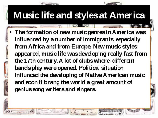 Music life and styles at America The formation of new music genres in America was influenced by a number of immigrants, especially from Africa and from Europe. New music styles appeared, music life was developing really fast from the 17th century. A…