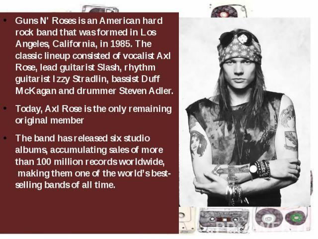 Guns N' Rosesis an Americanhard rockband that was formed in Los Angeles, California, in 1985. The classic lineup consisted of vocalistAxl Rose, lead guitaristSlash, rhythm guitaristIzzy Stradlin, bassistDuff…