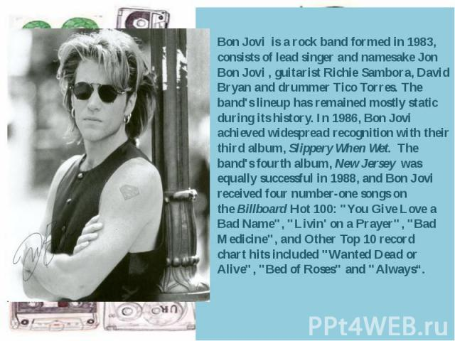 Bon Jovi is arockband formed in 1983, consists of lead singer and namesakeJon Bon Jovi, guitaristRichie Sambora,David Bryan and drummerTico Torres. The band's lineup has remained mostly static during i…