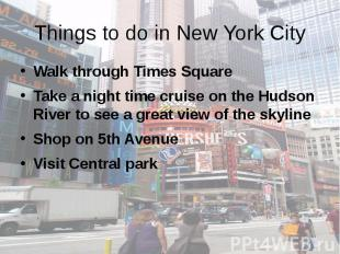 Things to do in New York City Walk through Times Square Take a night time cruise