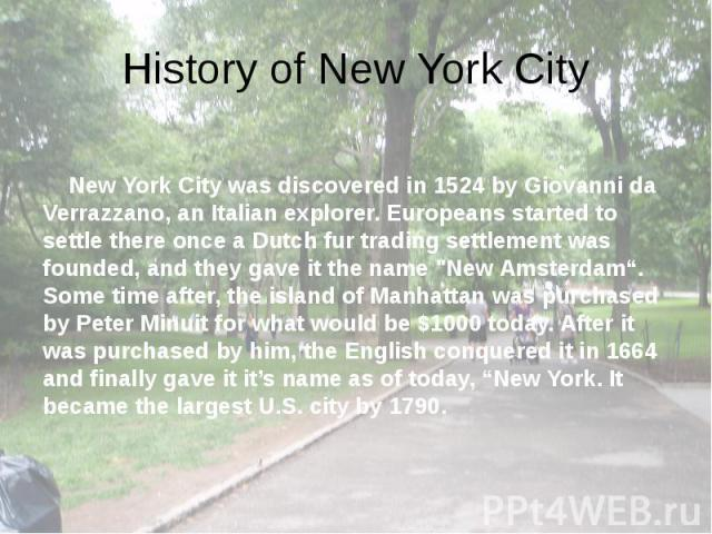 """History of New York City New York City was discovered in 1524 by Giovanni da Verrazzano, an Italian explorer. Europeans started to settle there once a Dutch fur trading settlement was founded, and they gave it the name """"New Amsterdam"""". Some tim…"""