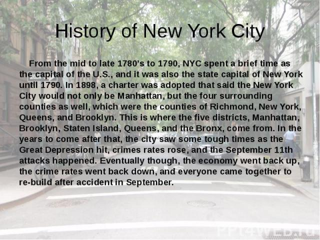 History of New York City From the mid to late 1780's to 1790, NYC spent a brief time as the capital of the U.S., and it was also the state capital of New York until 1790. In 1898, a charter was adopted that said the New York City would not only be M…