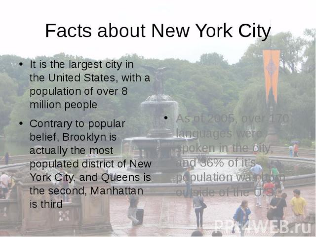 Facts about New York City It is the largest city in the United States, with a population of over 8 million people Contrary to popular belief, Brooklyn is actually the most populated district of New York City, and Queens is the second, Manhattan is third