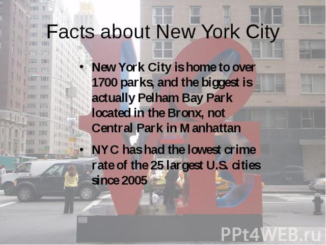 Facts about New York City New York City is home to over 1700 parks, and the biggest is actually Pelham Bay Park located in the Bronx, not Central Park in Manhattan NYC has had the lowest crime rate of the 25 largest U.S. cities since 2005