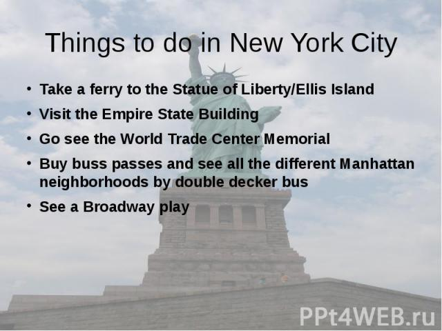 Things to do in New York City Take a ferry to the Statue of Liberty/Ellis Island Visit the Empire State Building Go see the World Trade Center Memorial Buy buss passes and see all the different Manhattan neighborhoods by double decker bus See a Broa…