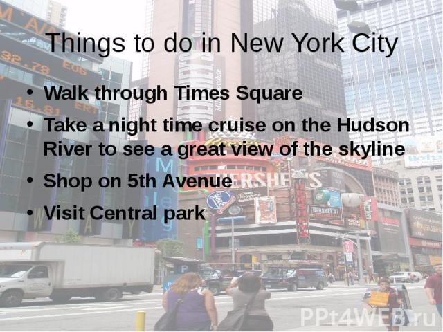 Things to do in New York City Walk through Times Square Take a night time cruise on the Hudson River to see a great view of the skyline Shop on 5th Avenue Visit Central park